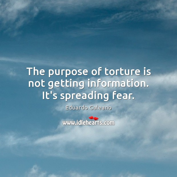 The purpose of torture is not getting information. It's spreading fear. Eduardo Galeano Picture Quote
