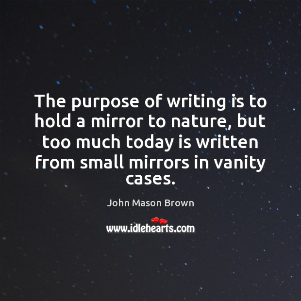 The purpose of writing is to hold a mirror to nature, but John Mason Brown Picture Quote