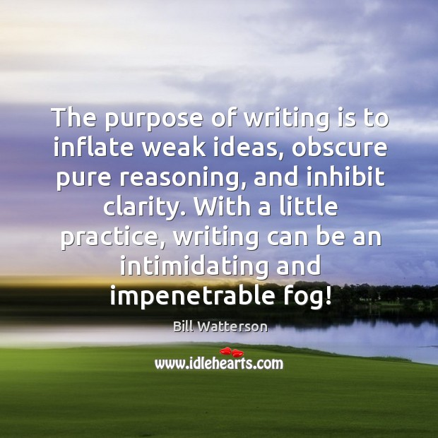 Image, The purpose of writing is to inflate weak ideas, obscure pure reasoning, and inhibit clarity.