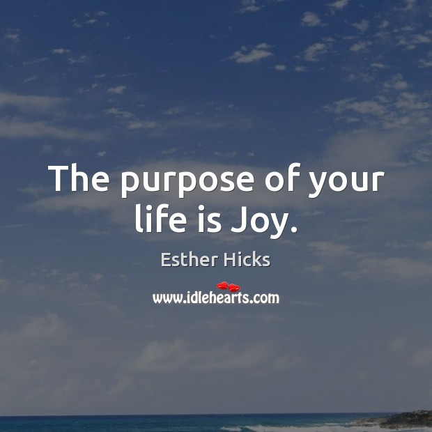 The purpose of your life is Joy. Image