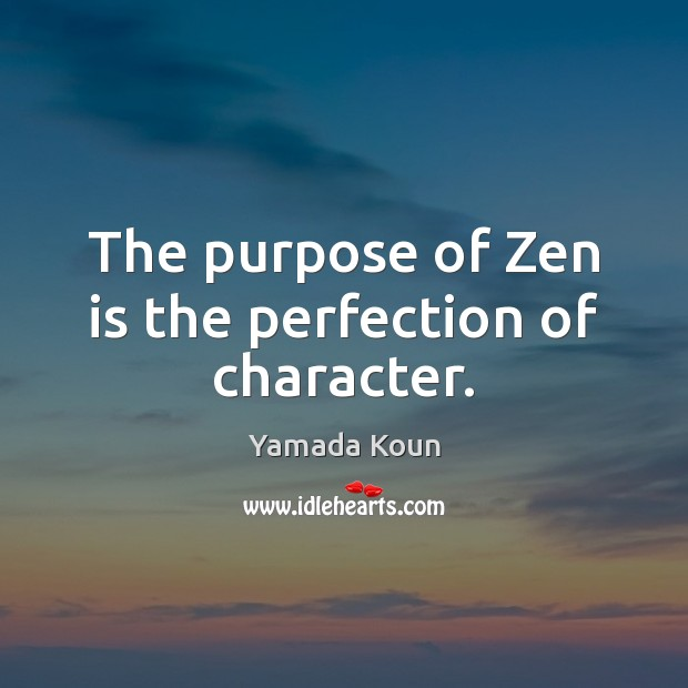 The purpose of Zen is the perfection of character. Image