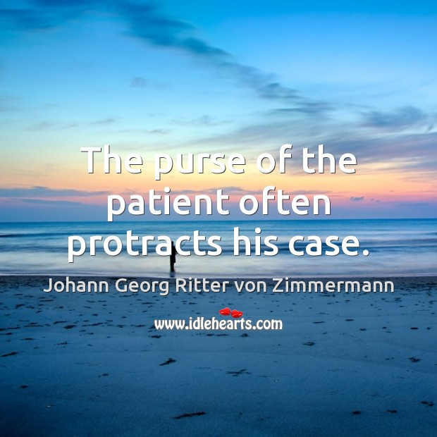 The purse of the patient often protracts his case. Johann Georg Ritter von Zimmermann Picture Quote