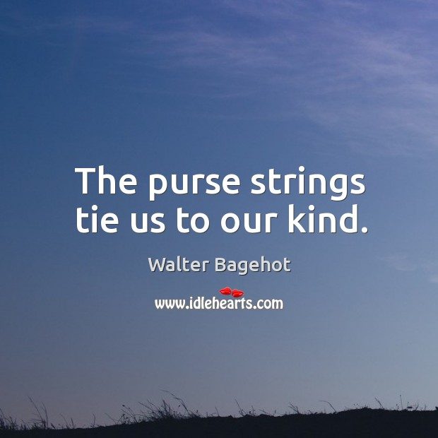 The purse strings tie us to our kind. Image