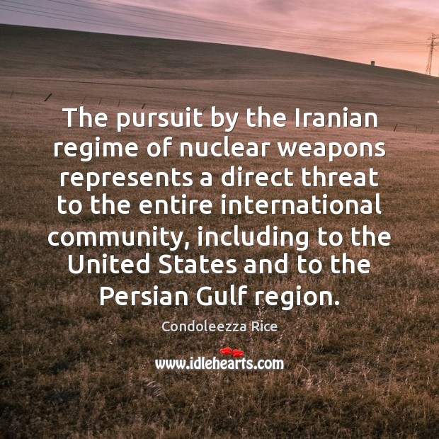 The pursuit by the Iranian regime of nuclear weapons represents a direct Condoleezza Rice Picture Quote