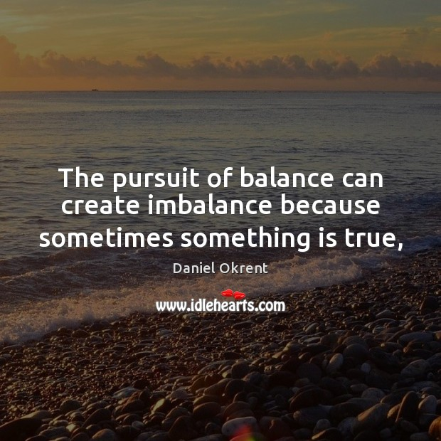 The pursuit of balance can create imbalance because sometimes something is true, Image
