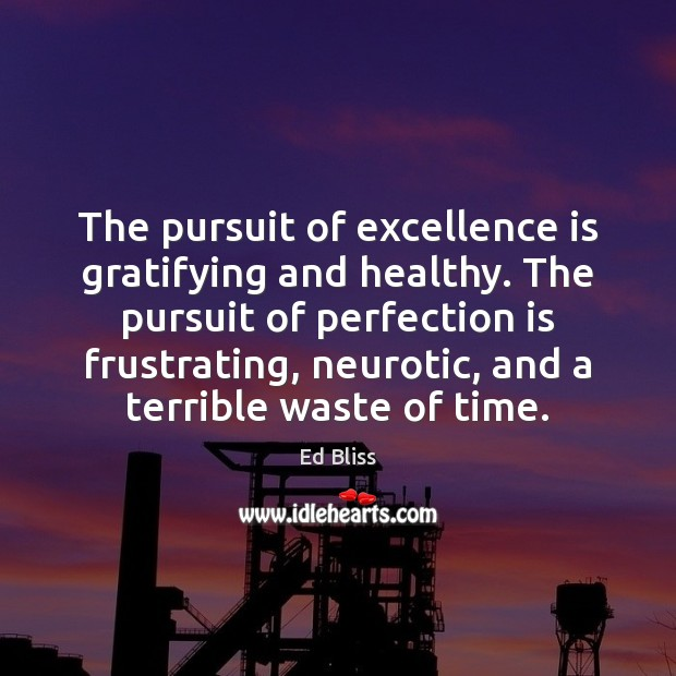 The pursuit of excellence is gratifying and healthy. The pursuit of perfection Perfection Quotes Image