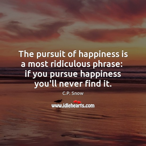 The pursuit of happiness is a most ridiculous phrase:  if you pursue C.P. Snow Picture Quote