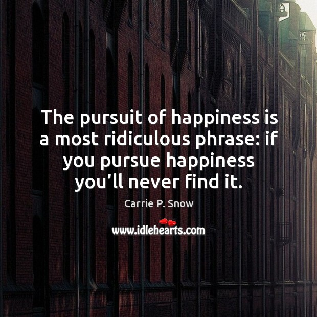 The pursuit of happiness is a most ridiculous phrase: if you pursue happiness you'll never find it. Carrie P. Snow Picture Quote