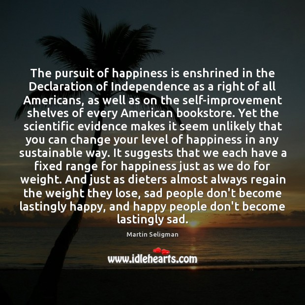 The pursuit of happiness is enshrined in the Declaration of Independence as Martin Seligman Picture Quote
