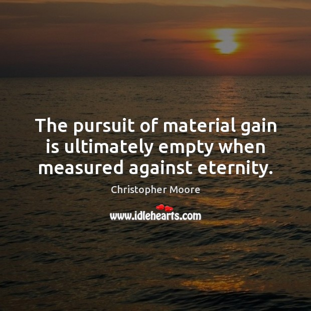 The pursuit of material gain is ultimately empty when measured against eternity. Christopher Moore Picture Quote