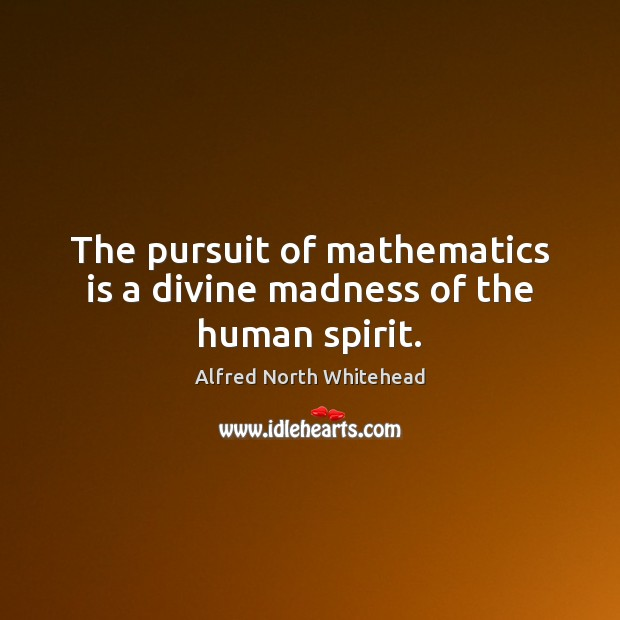 The pursuit of mathematics is a divine madness of the human spirit. Image