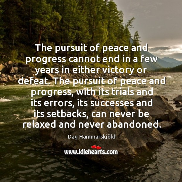The pursuit of peace and progress cannot end in a few years in either victory or defeat. Image