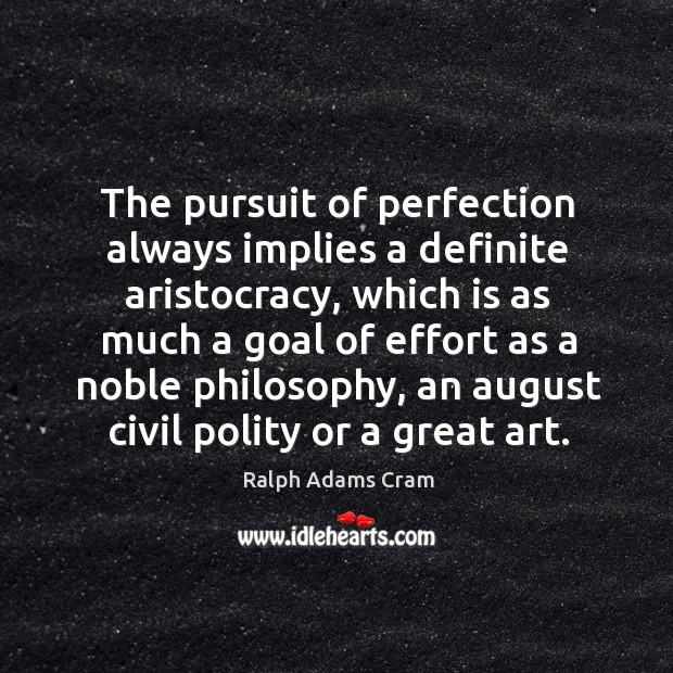 The pursuit of perfection always implies a definite aristocracy, which is as much a goal of Image