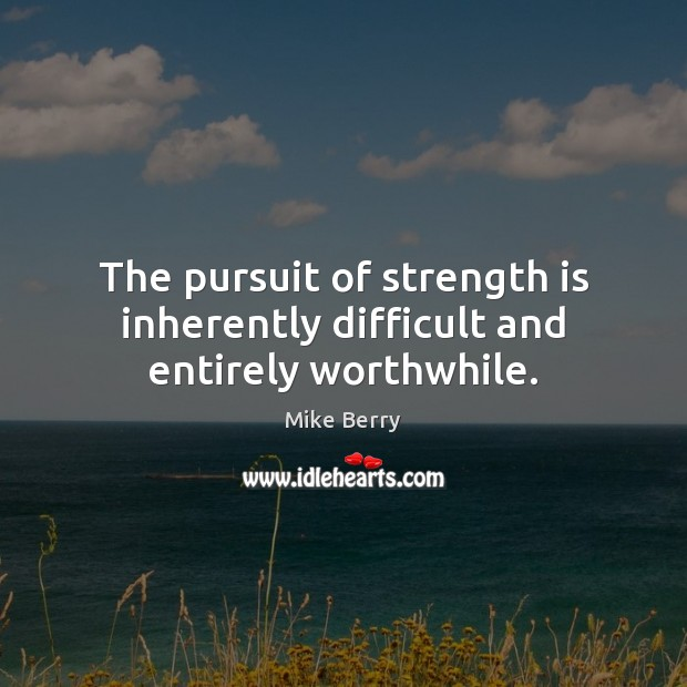 The pursuit of strength is inherently difficult and entirely worthwhile. Image