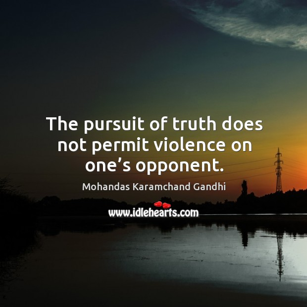 The pursuit of truth does not permit violence on one's opponent. Mohandas Karamchand Gandhi Picture Quote