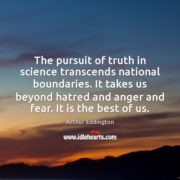 The pursuit of truth in science transcends national boundaries. It takes us Arthur Eddington Picture Quote