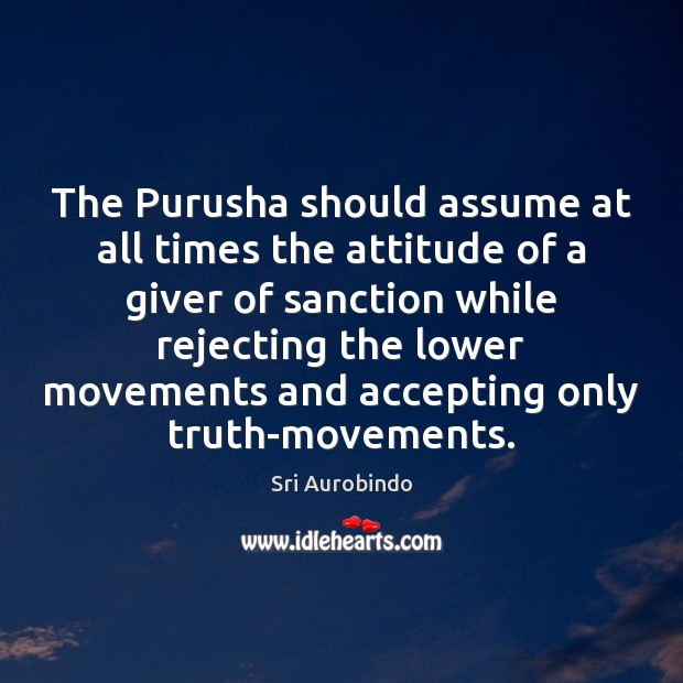 The Purusha should assume at all times the attitude of a giver Sri Aurobindo Picture Quote