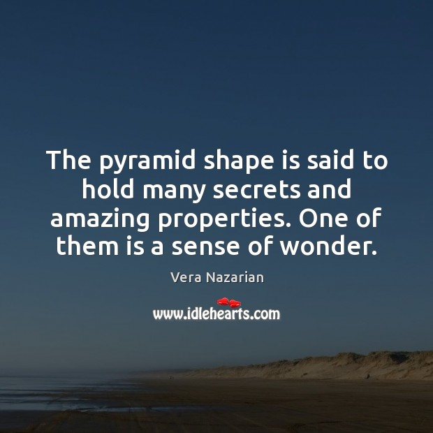 The pyramid shape is said to hold many secrets and amazing properties. Vera Nazarian Picture Quote