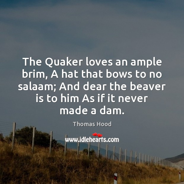 The Quaker loves an ample brim, A hat that bows to no Thomas Hood Picture Quote