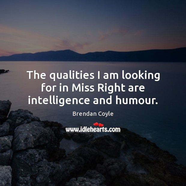 The qualities I am looking for in Miss Right are intelligence and humour. Image