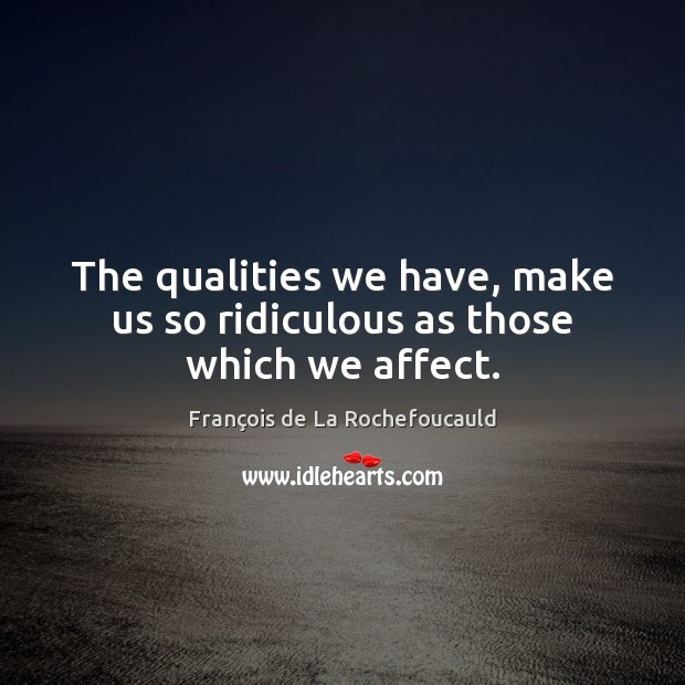 Image, The qualities we have, make us so ridiculous as those which we affect.