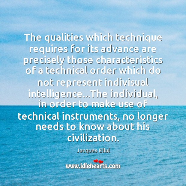 The qualities which technique requires for its advance are precisely those characteristics Jacques Ellul Picture Quote