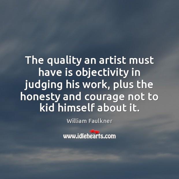 The quality an artist must have is objectivity in judging his work, William Faulkner Picture Quote