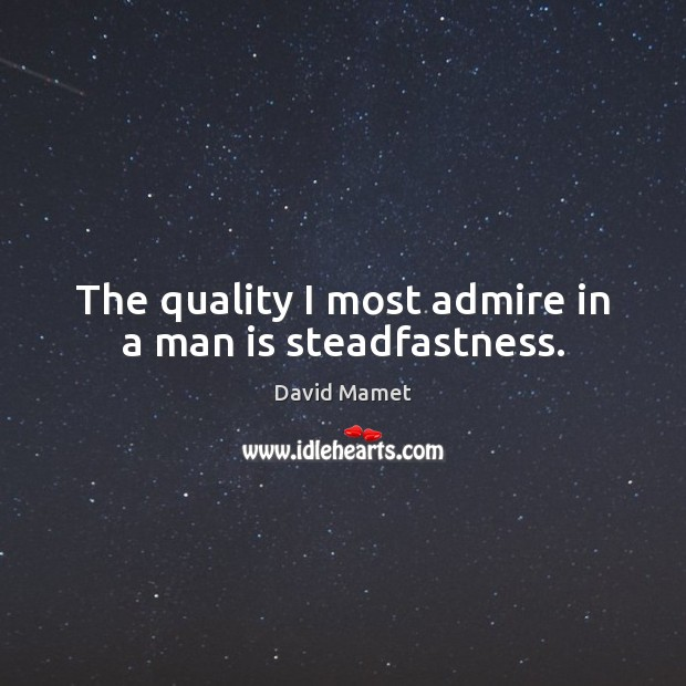 The quality I most admire in a man is steadfastness. Image