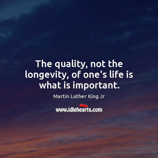 The quality, not the longevity, of one's life is what is important. Image