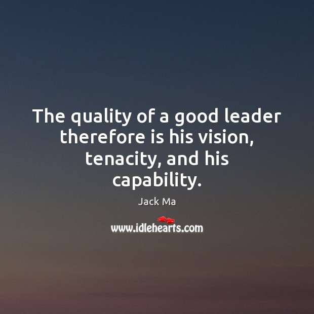 The quality of a good leader therefore is his vision, tenacity, and his capability. Jack Ma Picture Quote