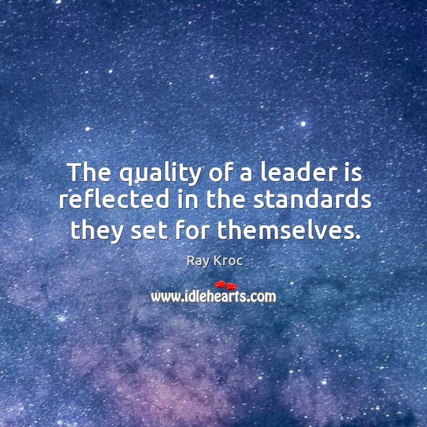 The quality of a leader is reflected in the standards they set for themselves. Ray Kroc Picture Quote