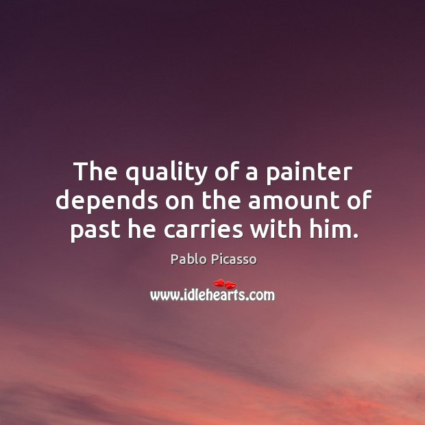 Image, The quality of a painter depends on the amount of past he carries with him.