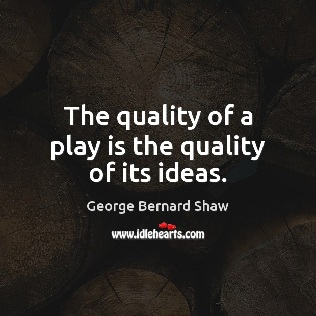 The quality of a play is the quality of its ideas. Image