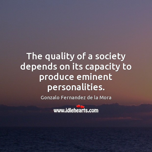 The quality of a society depends on its capacity to produce eminent personalities. Image