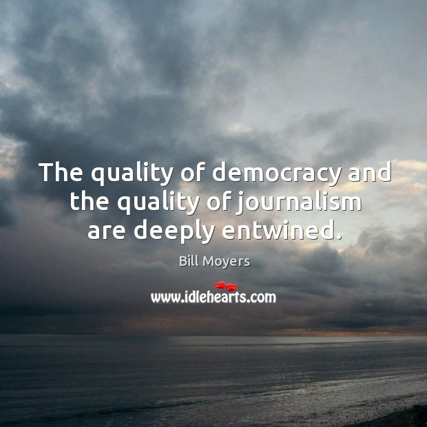 The quality of democracy and the quality of journalism are deeply entwined. Bill Moyers Picture Quote