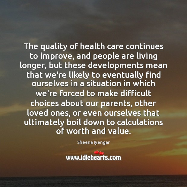 The quality of health care continues to improve, and people are living Sheena Iyengar Picture Quote