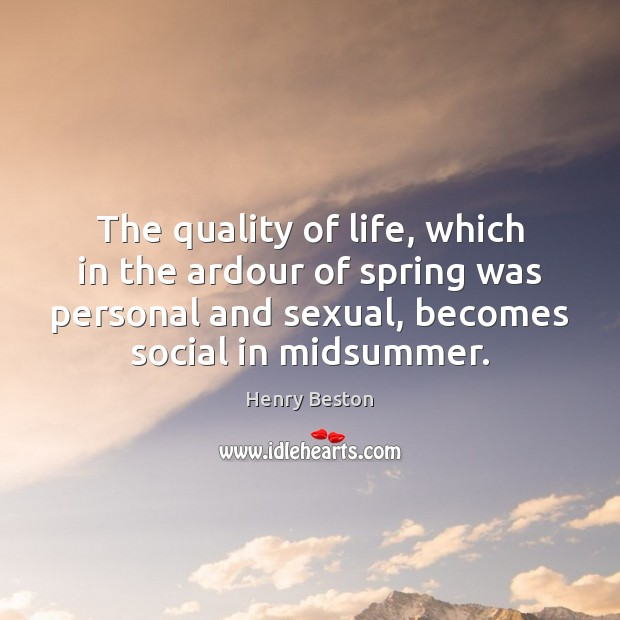 The quality of life, which in the ardour of spring was personal Henry Beston Picture Quote