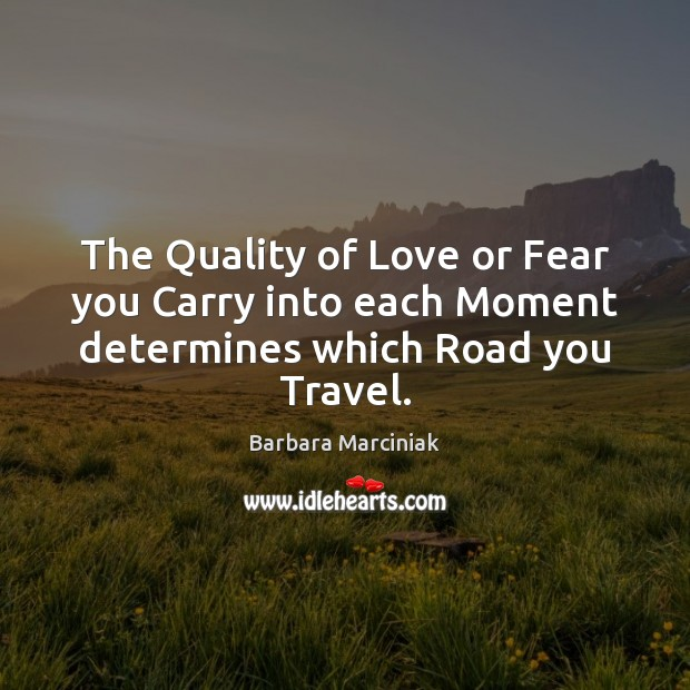 The Quality of Love or Fear you Carry into each Moment determines which Road you Travel. Barbara Marciniak Picture Quote