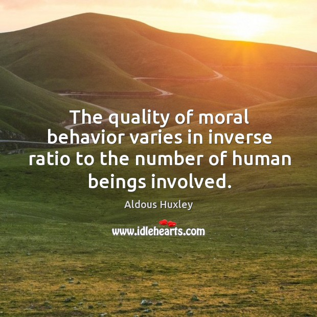 The quality of moral behavior varies in inverse ratio to the number of human beings involved. Image