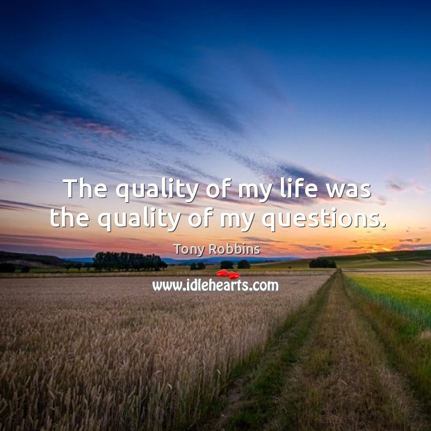 Image, The quality of my life was the quality of my questions.