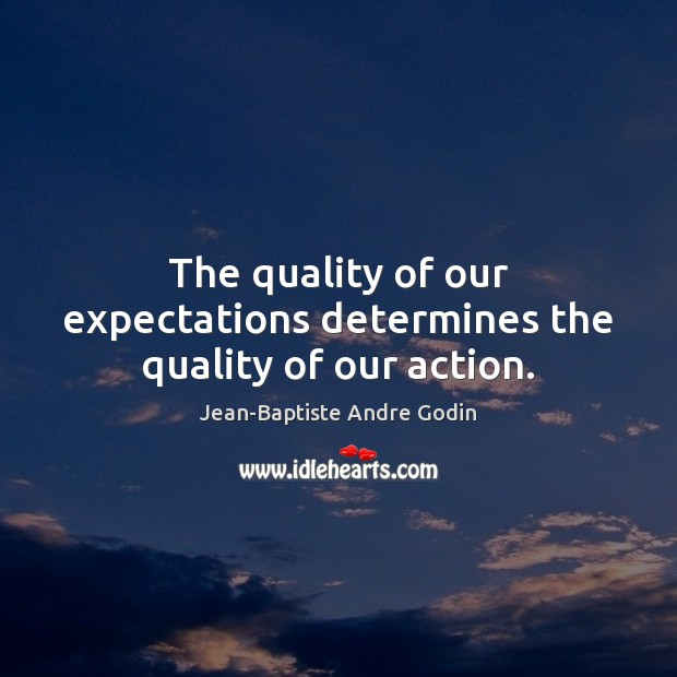The quality of our expectations determines the quality of our action. Image