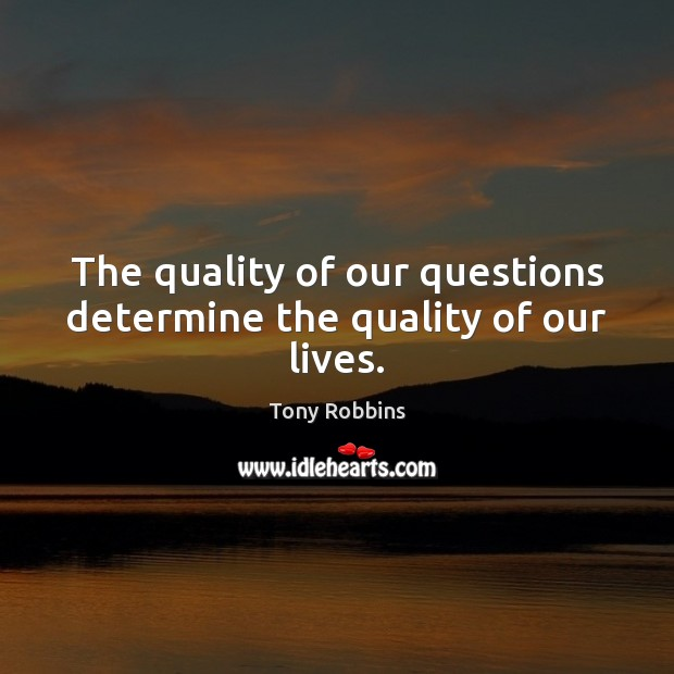Image, The quality of our questions determine the quality of our lives.