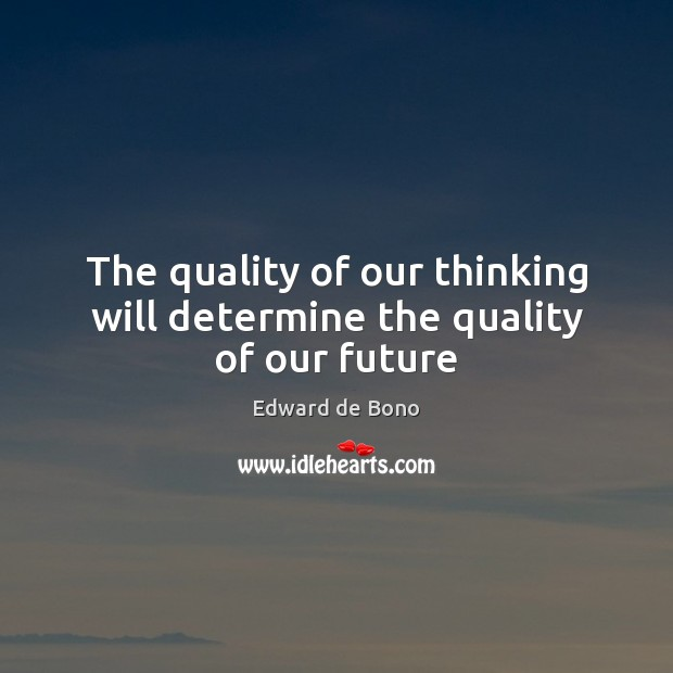 The quality of our thinking will determine the quality of our future Edward de Bono Picture Quote