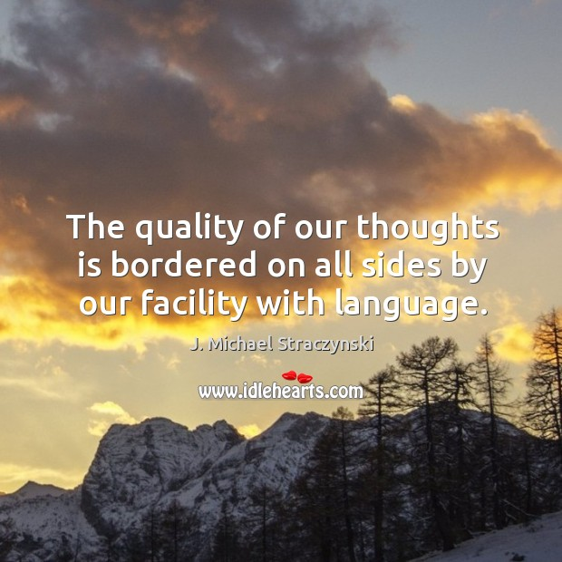 Image, The quality of our thoughts is bordered on all sides by our facility with language.