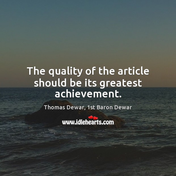 The quality of the article should be its greatest achievement. Thomas Dewar, 1st Baron Dewar Picture Quote