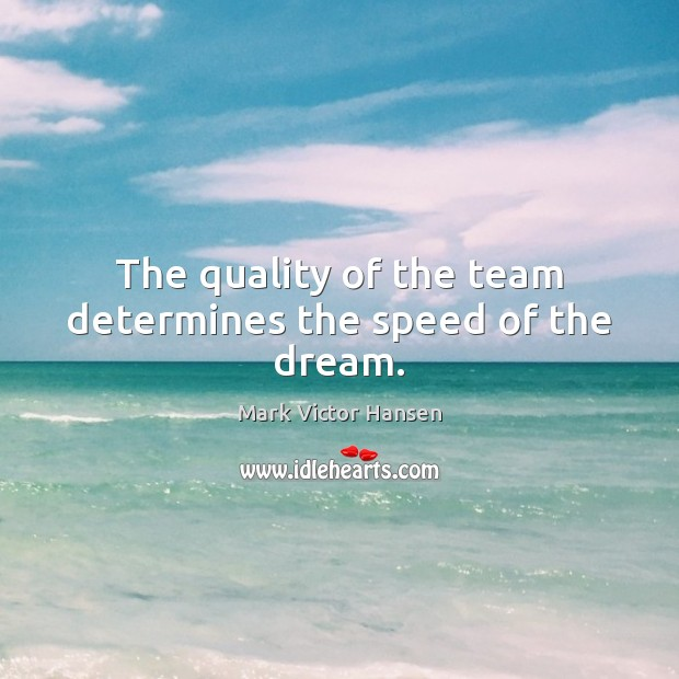 The quality of the team determines the speed of the dream. Image