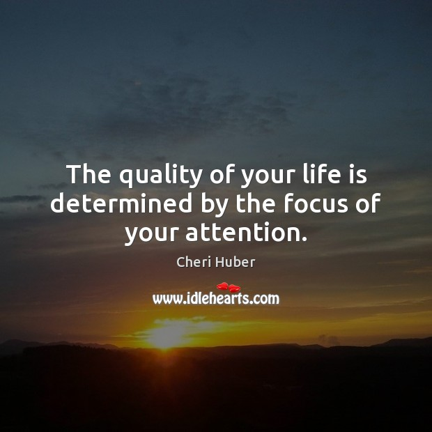 Image, The quality of your life is determined by the focus of your attention.