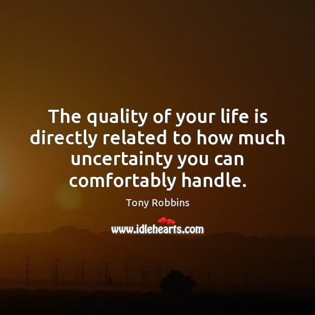 Image, The quality of your life is directly related to how much uncertainty