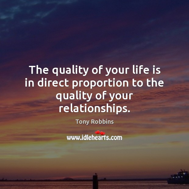 The quality of your life is in direct proportion to the quality of your relationships. Tony Robbins Picture Quote