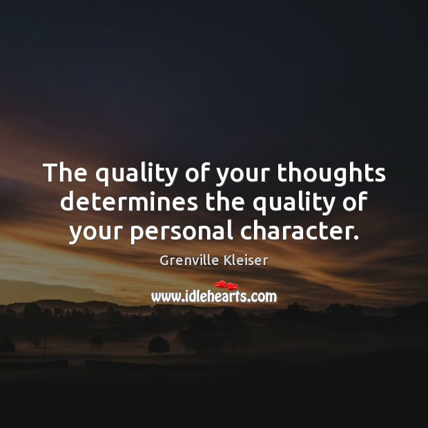 The quality of your thoughts determines the quality of your personal character. Grenville Kleiser Picture Quote